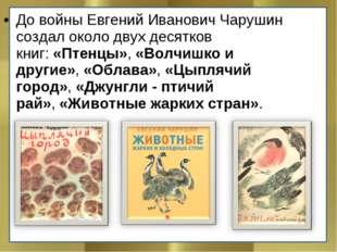До войны Евгений Иванович Чарушин создал около двух десятков книг:«Птенцы»,