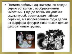 Помимо работы над книгами, он создал серию эстампов с изображениями животных.