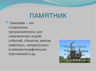 ПАМЯТНИК Памятник – это сооружение, предназначенное для увековечения людей, с