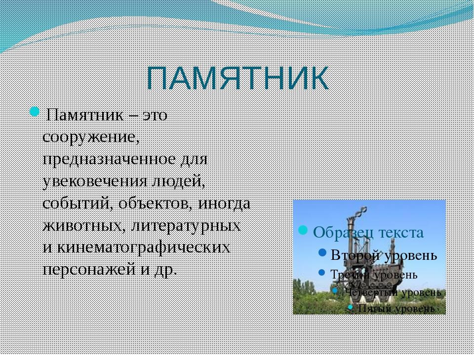 ПАМЯТНИК Памятник – это сооружение, предназначенное для увековечения людей, с...