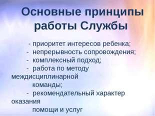 Основные принципы работы Службы - приоритет интересов ребенка; - непрерывност