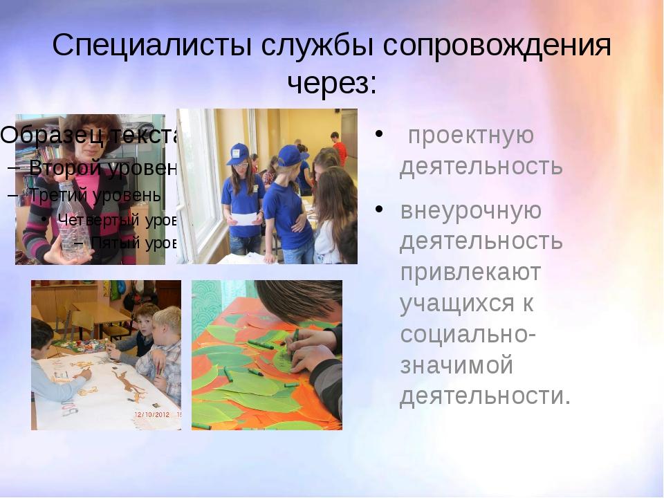 Специалисты службы сопровождения через: проектную деятельность внеурочную дея...
