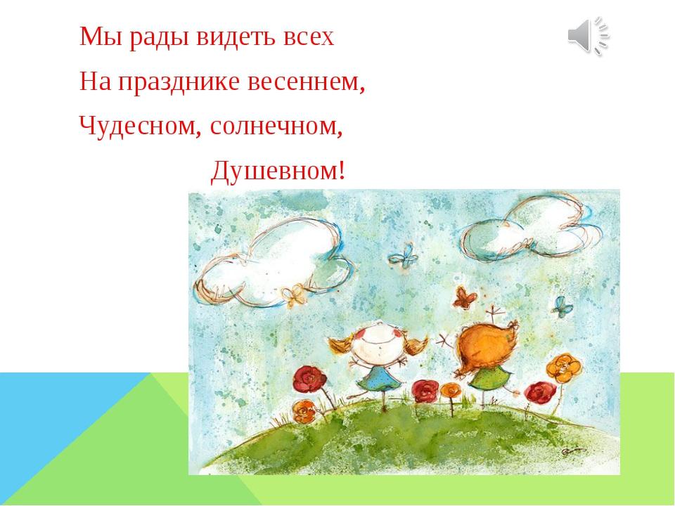 Мы рады видеть всех На празднике весеннем, Чудесном, солнечном, Душевном!