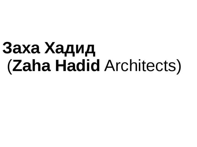ЗахаХадид (ZahaHadidArchitects)