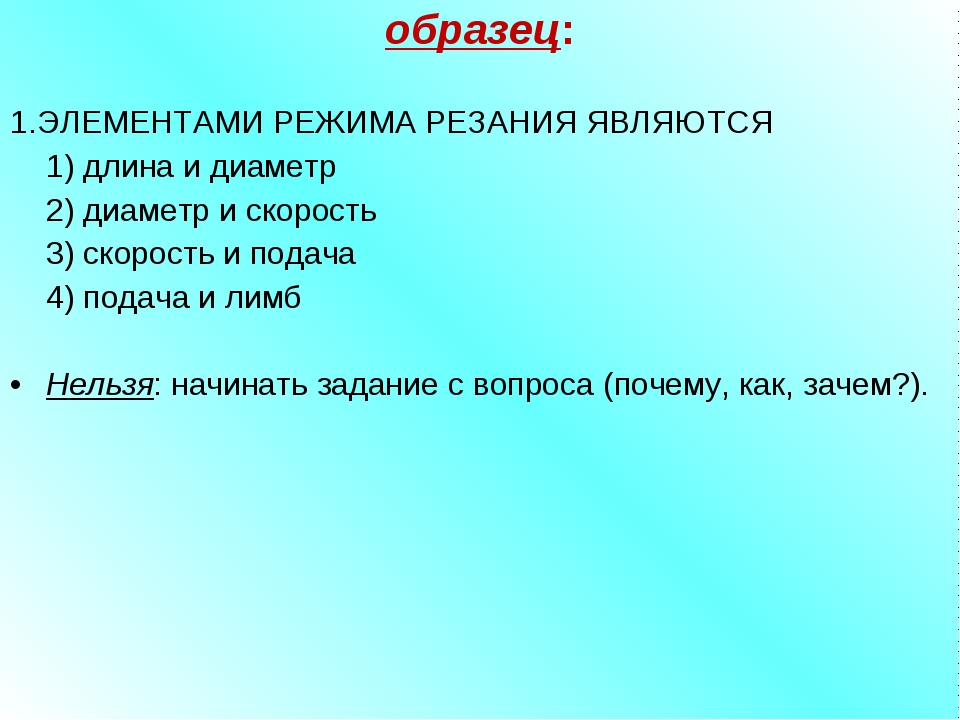 образец:  1.ЭЛЕМЕНТАМИ РЕЖИМА РЕЗАНИЯ ЯВЛЯЮТСЯ 1) длина и диаметр 2) диаме...