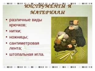 ИНСТРУМЕНТЫ И МАТЕРИАЛЫ различные виды крючков; нитки; ножницы; сантиметровая