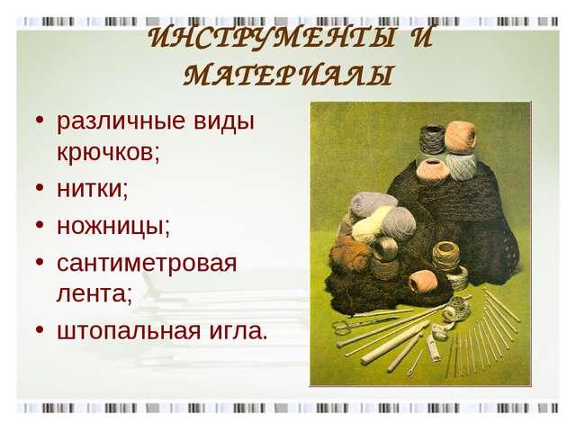 ИНСТРУМЕНТЫ И МАТЕРИАЛЫ различные виды крючков; нитки; ножницы; сантиметровая...