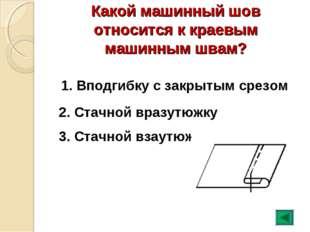 Какой машинный шов относится к краевым машинным швам? 1. Вподгибку с закрытым