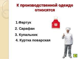К производственной одежде относятся 1.Фартук 2. Сарафан 3. Купальник 4. Куртк