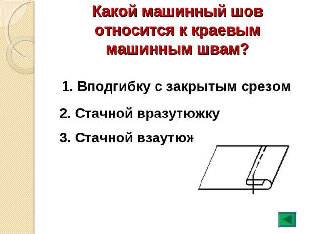 Какой машинный шов относится к краевым машинным швам? 1. Вподгибку с закрытым...