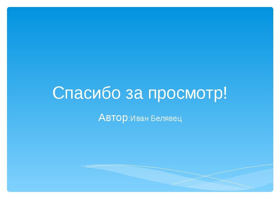 Спасибо за просмотр! Автор:Иван Белявец