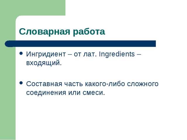 Словарная работа Ингридиент – от лат. Ingredients – входящий. Составная часть...