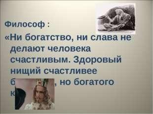 Философ : «Ни богатство, ни слава не делают человека счастливым. Здоровый ни