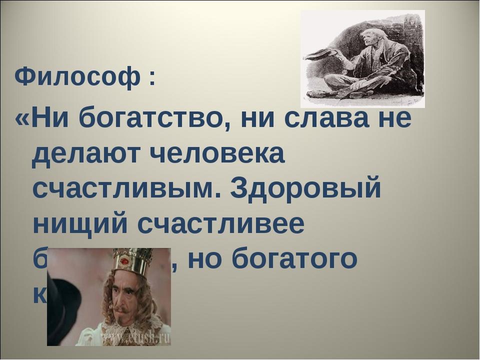 Философ : «Ни богатство, ни слава не делают человека счастливым. Здоровый ни...