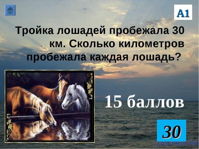 Тройка лошадей пробежала 30 км. Сколько километров пробежала каждая лошадь? 1...