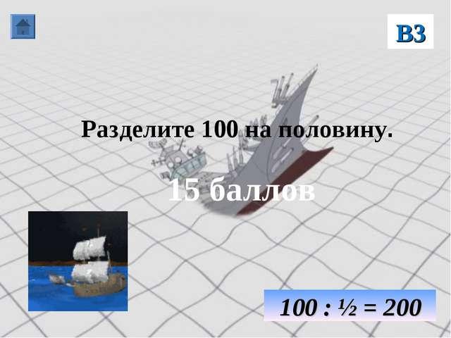 Разделите 100 на половину. 15 баллов В3 100 : ½ = 200