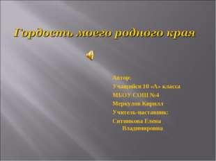 Автор: Учащийся 10 «А» класса МБОУ СОШ №4 Меркулов Кирилл Учитель-наставник:
