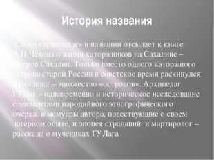 История названия Слово «архипелаг» в названии отсылает к книге А.П.Чехова о ж