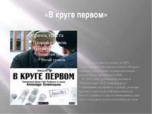 «В круге первом» Еще находясь в ссылке, в 1955, Солженицын начал писать р