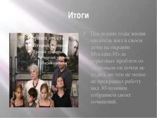Итоги Последние годы жизни писатель жил в своем доме на окраине Москвы. Из-за