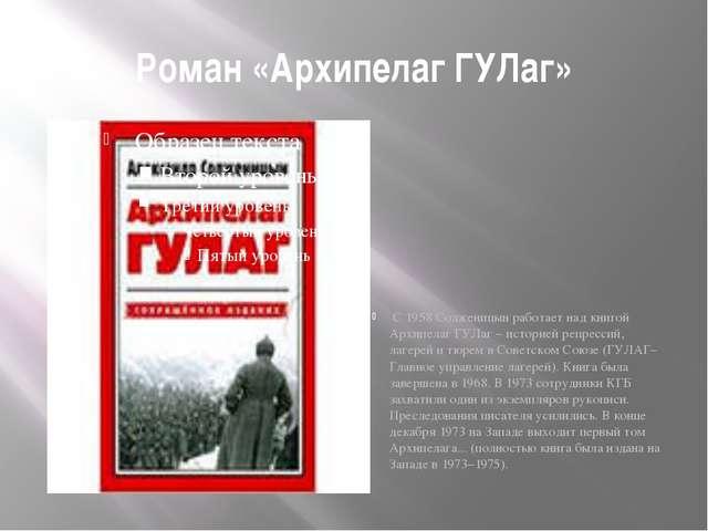 Роман «Архипелаг ГУЛаг» С 1958 Солженицын работает над книгой Архипелаг ГУЛаг...