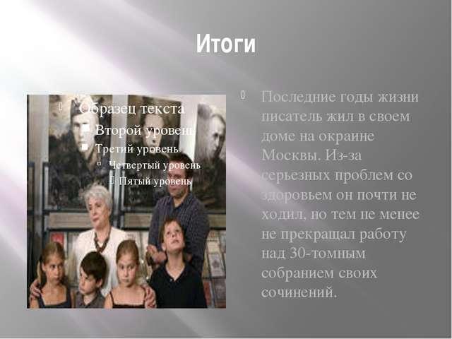 Итоги Последние годы жизни писатель жил в своем доме на окраине Москвы. Из-за...