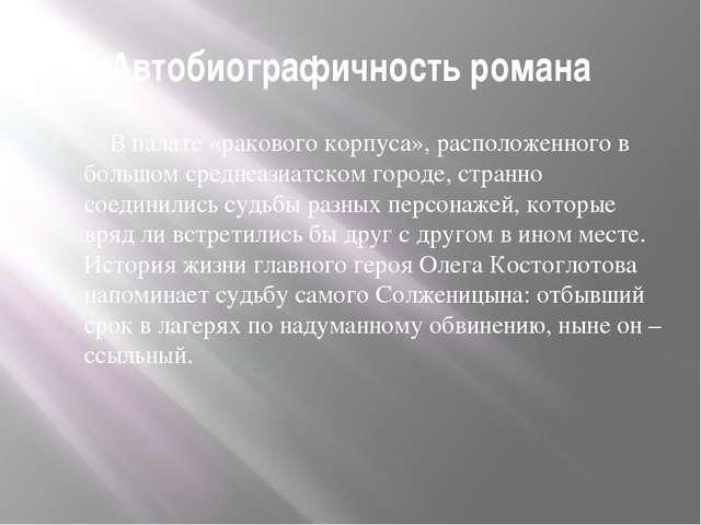 Автобиографичность романа В палате «ракового корпуса», расположенного в б...