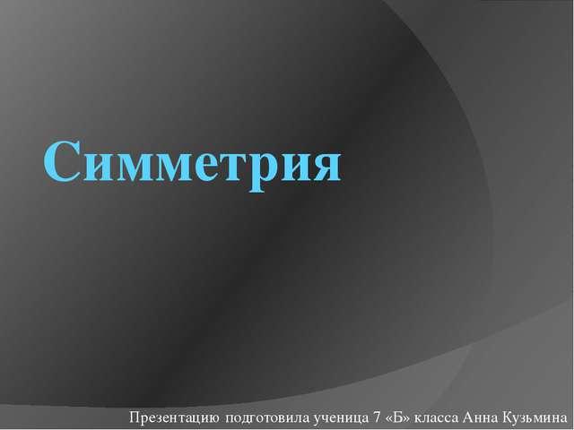 Симметрия Презентацию подготовила ученица 7 «Б» класса Анна Кузьмина