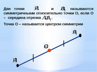 Две точки и называются симметричными относительно точки О, если О – середина