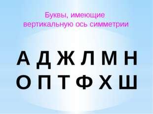Буквы, имеющие вертикальную ось симметрии А Д Ж Л М Н О П Т Ф Х Ш