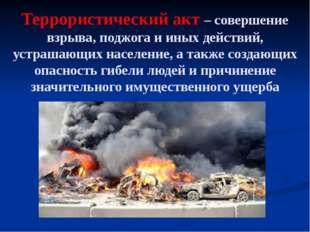 Террористический акт – совершение взрыва, поджога и иных действий, устрашающи
