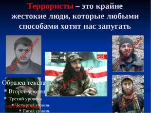 Террористы – это крайне жестокие люди, которые любыми способами хотят нас зап