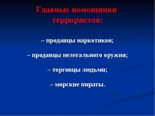 Главные помощники террористов: – продавцы наркотиков; – продавцы нелегального