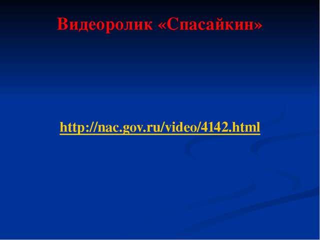 Видеоролик «Спасайкин» http://nac.gov.ru/video/4142.html
