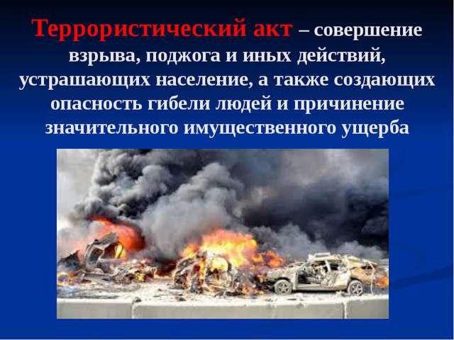 Террористический акт – совершение взрыва, поджога и иных действий, устрашающи...