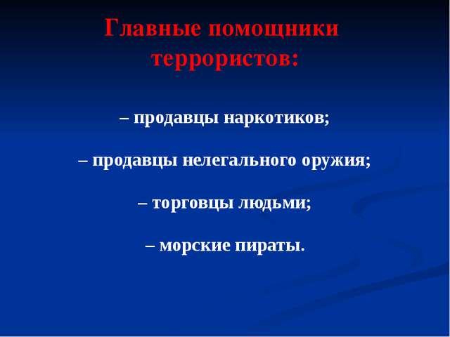 Главные помощники террористов: – продавцы наркотиков; – продавцы нелегального...