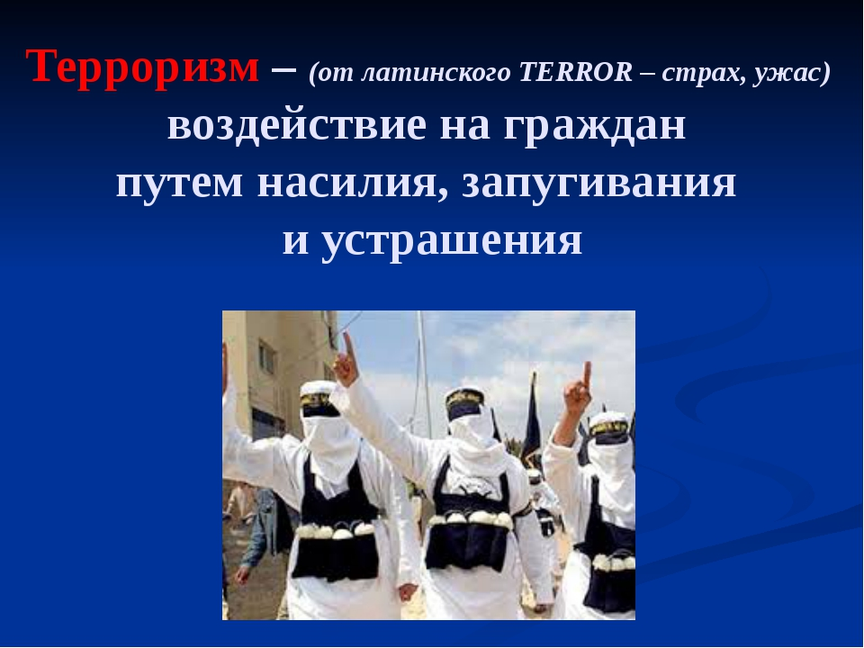 Терроризм – (от латинского TERROR – страх, ужас) воздействие на граждан путем...