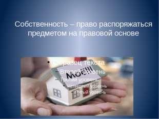 Собственность – право распоряжаться предметом на правовой основе