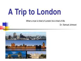 A Trip to London When a man is tired of London he is tired of life. Dr. Samue