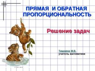 ПРЯМАЯ И ОБРАТНАЯ ПРОПОРЦИОНАЛЬНОСТЬ Тишкина М.В, учитель математики Решение