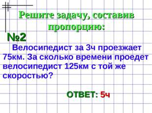 Решите задачу, составив пропорцию: №2 Велосипедист за 3ч проезжает 75км. За с