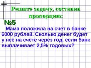Решите задачу, составив пропорцию: №5 Мама положила на счет в банке 6000 рубл