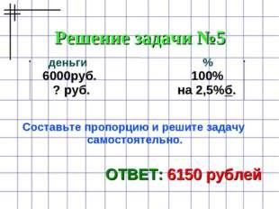 Решение задачи №5 ОТВЕТ: 6150 рублей деньги % 6000руб. 100% ? руб. на 2,5%б.