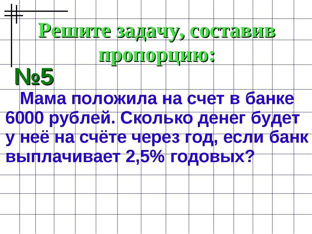 Решите задачу, составив пропорцию: №5 Мама положила на счет в банке 6000 рубл...