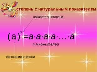 =a·a·a·a·…·a n множителей степень с натуральным показателем основание степени