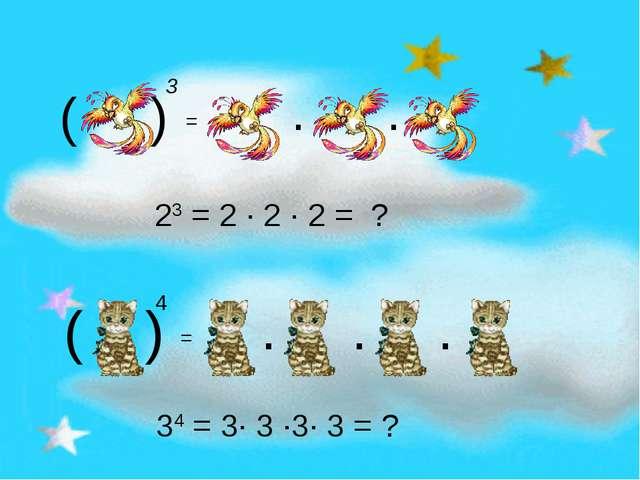 ( ) 3 = · · ( ) 4 = · · · 23 = 2 · 2 · 2 = ? 34 = 3· 3 ·3· 3 = ?