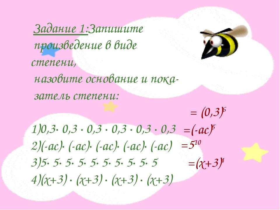 Задание 1:Запишите произведение в виде степени, назовите основание и пока- з...