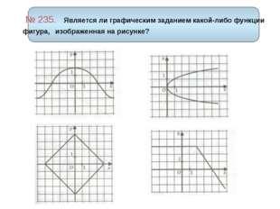 № 235. Является ли графическим заданием какой-либо функции фигура, изображен