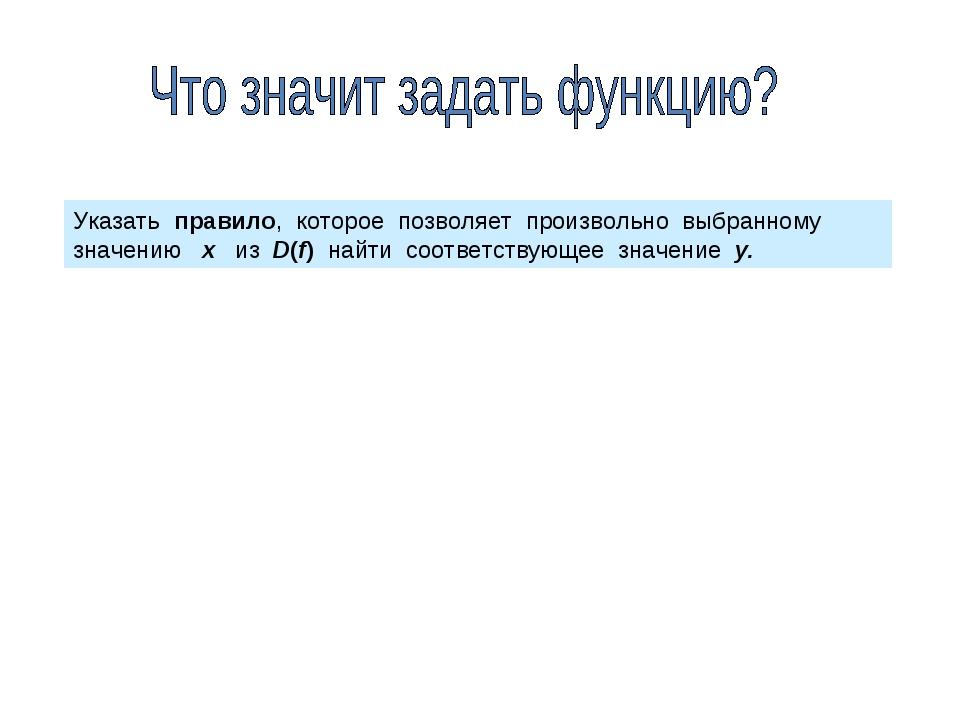 Указать правило, которое позволяет произвольно выбранному значению х из D(f)...
