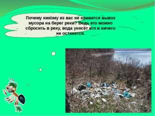 Почему никому из вас не нравится вывоз мусора на берег реки? Ведь его можно с